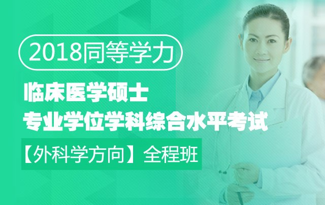 2018同等学力临床医学硕士专业学位学科综合水平考试【外科学方向】全程班